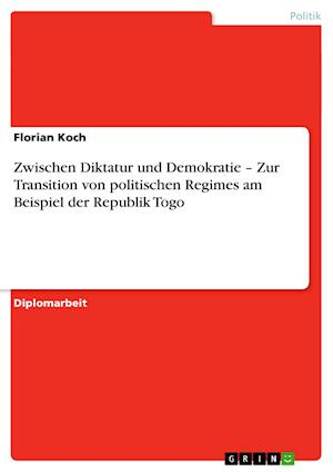 Zwischen Diktatur Und Demokratie - Zur Transition Von Politischen Regimes Am Beispiel Der Republik Togo af Florian Koch