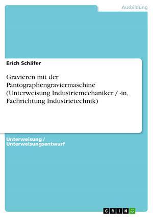 Gravieren Mit Der Pantographengraviermaschine (Unterweisung Industriemechaniker / -In, Fachrichtung Industrietechnik) af Erich Sch Fer, Erich Schafer