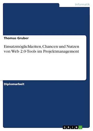 Einsatzmoglichkeiten, Chancen Und Nutzen Von Web 2.0-Tools Im Projektmanagement af Thomas Gruber