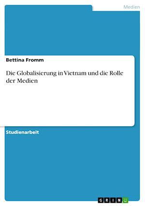 Die Globalisierung in Vietnam Und Die Rolle Der Medien af Bettina Fromm