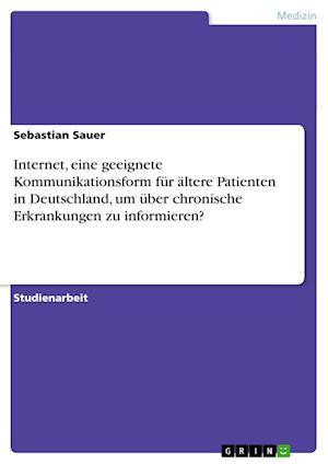 Internet, Eine Geeignete Kommunikationsform Fur Altere Patienten in Deutschland, Um Uber Chronische Erkrankungen Zu Informieren? af Sebastian Sauer