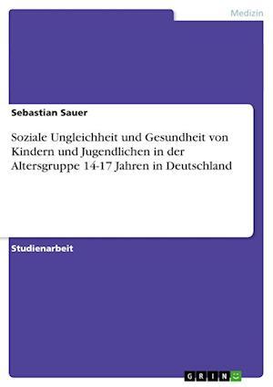 Soziale Ungleichheit Und Gesundheit Von Kindern Und Jugendlichen in Der Altersgruppe 14-17 Jahren in Deutschland af Sebastian Sauer