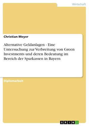 Alternative Geldanlagen - Eine Untersuchung Zur Verbreitung Von Green Investments Und Deren Bedeutung Im Bereich Der Sparkassen in Bayern af Christian Meyer