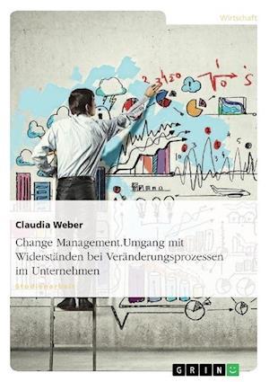 Change Management. Umgang Mit Widerstanden Bei Veranderungsprozessen Im Unternehmen af Claudia Weber