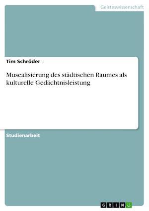 Musealisierung Des Stadtischen Raumes ALS Kulturelle Gedachtnisleistung af Tim Schroder