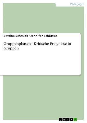 Gruppenphasen - Kritische Ereignisse in Gruppen af Jennifer Schottke, Bettina Schmidt, Jennifer Sch Ttke