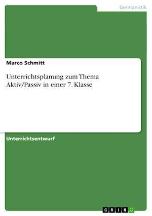 Unterrichtsplanung Zum Thema Aktiv/Passiv in Einer 7. Klasse af Marco Schmitt