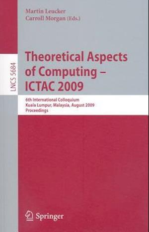 Theoretical Aspects of Computing - ICTAC 2009 af Martin Leucker, Charles Carroll Morgan