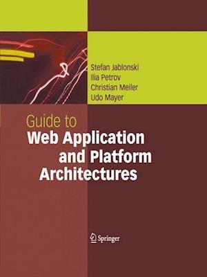 Guide to Web Application and Platform Architectures af Stefan Jablonski, Christian Meiler, Ilia Petrov