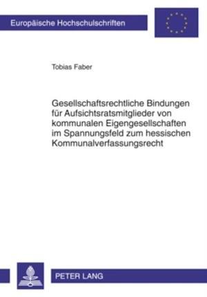 Gesellschaftsrechtliche Bindungen fuer Aufsichtsratsmitglieder von kommunalen Eigengesellschaften im Spannungsfeld zum hessischen Kommunalverfassungsrecht af Tobias Faber