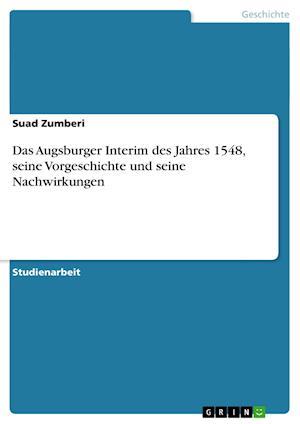 Das Augsburger Interim Des Jahres 1548, Seine Vorgeschichte Und Seine Nachwirkungen af Suad Zumberi