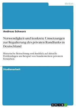 Notwendigkeit Und Konkrete Umsetzungen Zur Regulierung Des Privaten Rundfunks in Deutschland af Andreas Schwarz