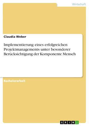 Implementierung Eines Erfolgreichen Projektmanagements Unter Besonderer Berucksichtigung Der Komponente Mensch af Claudia Weber