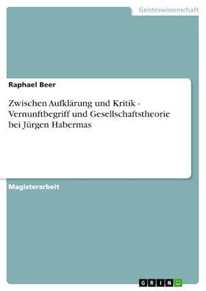 Zwischen Aufklarung Und Kritik - Vernunftbegriff Und Gesellschaftstheorie Bei Jurgen Habermas af Raphael Beer