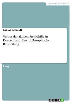 Verbot Der Aktiven Sterbehilfe in Deutschland. Eine Philosophische Beurteilung. af Tobias Schmidt