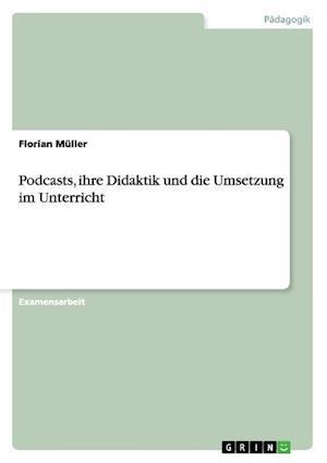 Podcasts, Ihre Didaktik Und Die Umsetzung Im Unterricht af Florian Muller