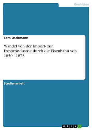 Wandel Von Der Import- Zur Exportindustrie Durch Die Eisenbahn Von 1850 - 1873 af Tom Oschmann