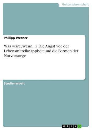 Was Ware, Wenn...? Die Angst VOR Der Lebensmittelknappheit Und Die Formen Der Notvorsorge af Philipp Werner