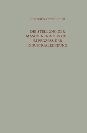 Die Stellung Der Maschinenindustrie Im Prozess Der Industrialisierung af Siegfried Reitschuler