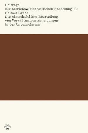 Die Wirtschaftliche Beurteilung Von Verwaltungsentscheidungen in Der Unternehmung af Helmut Brede
