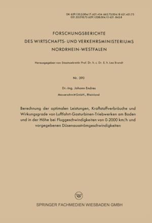 Berechnung der optimalen Leistungen, Kraftstoffverbrauche und Wirkungsgrade von Luftfahrt-Gasturbinen-Triebwerken am Boden und in der Hohe bei Fluggeschwindigkeiten von 0-2000 km/h und vorgegebenen Dusenausstromgeschwindigkeiten af Johann Endres