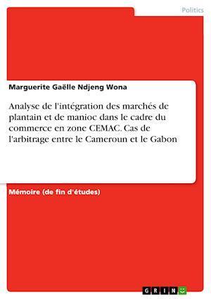 Bog, paperback Analyse de L'Integration Des Marches de Plantain Et de Manioc Dans Le Cadre Du Commerce En Zone Cemac. Cas de L'Arbitrage Entre Le Cameroun Et Le Gabo af Marguerite Gaelle Ndjeng Wona