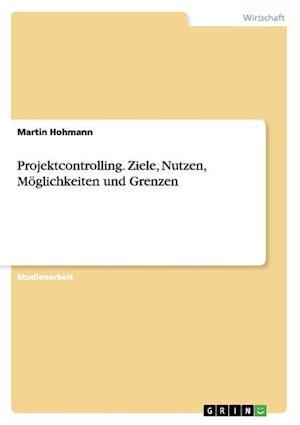 Projektcontrolling. Ziele, Nutzen, Moglichkeiten Und Grenzen af Martin Hohmann