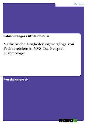 Medizinische Eingliederungsvorgange Von Fachbereichen in Mvz. Das Beispiel Diabetologie af Fabian Renger, Attila Czirfusz