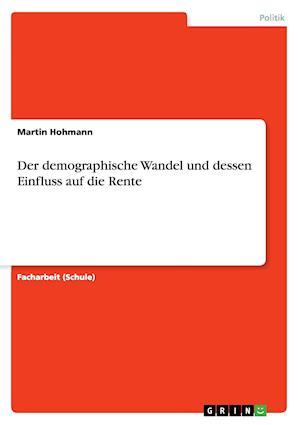 Der Demographische Wandel Und Dessen Einfluss Auf Die Rente af Martin Hohmann