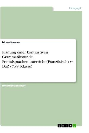 Planung Einer Kontrastiven Grammatikstunde. Fremdsprachenunterricht (Franzosisch) vs. Daz (7./8. Klasse) af Mona Hassan