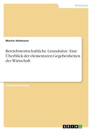 Betriebswirtschaftliche Grundsatze. Eine Uberblick Der Elementaren Gegebenheiten Der Wirtschaft af Martin Hohmann