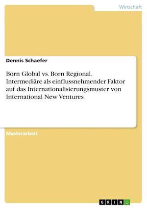 Born Global vs. Born Regional. Intermediare ALS Einflussnehmender Faktor Auf Das Internationalisierungsmuster Von International New Ventures af Dennis Schaefer