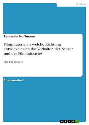 Filmpiraterie. in Welche Richtung Entwickelt Sich Das Verhalten Der Nutzer Und Der Filmindustrie? af Benjamin Hoffmann