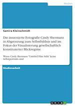 Die Inszenierte Fotografie Cindy Shermans in Abgrenzung Zum Selbstbildnis Und Im Fokus Der Visualisierung Gesellschaftlich Konstituierter Blickregime
