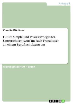 Bog, paperback Future Simple Und Possessivbegleiter. Unterrichtsentwurf Im Fach Franzosisch an Einem Berufsschulzentrum af Claudia Konitzer