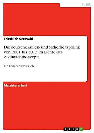 Die Deutsche Aussen- Und Sicherheitspolitik Von 2001 Bis 2012 Im Lichte Des Zivilmachtkonzepts af Friedrich Seewald