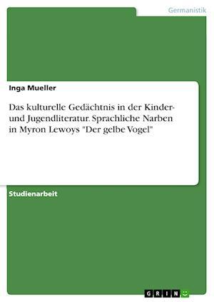 Das Kulturelle Gedachtnis in Der Kinder- Und Jugendliteratur. Sprachliche Narben in Myron Lewoys Der Gelbe Vogel af Inga Mueller