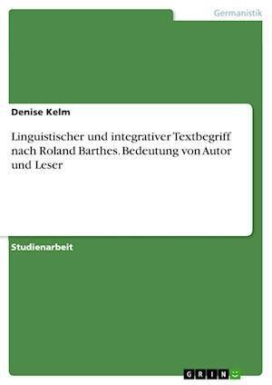 Linguistischer Und Integrativer Textbegriff Nach Roland Barthes. Bedeutung Von Autor Und Leser af Denise Kelm
