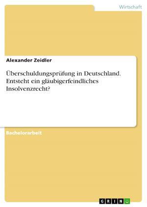 Bog, paperback Uberschuldungsprufung in Deutschland. Entsteht Ein Glaubigerfeindliches Insolvenzrecht? af Alexander Zeidler