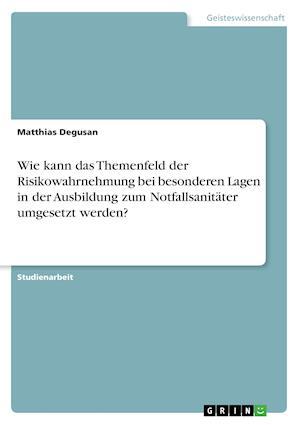 Wie Kann Das Themenfeld Der Risikowahrnehmung Bei Besonderen Lagen in Der Ausbildung Zum Notfallsanitater Umgesetzt Werden? af Matthias Degusan
