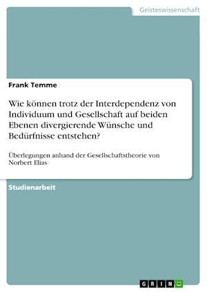 Wie Konnen Trotz Der Interdependenz Von Individuum Und Gesellschaft Auf Beiden Ebenen Divergierende Wunsche Und Bedurfnisse Entstehen? af Frank Temme