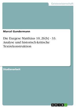 Die Exegese Matthaus 10, 26[b] - 33. Analyse Und Historisch-Kritische Textrekonstruktion af Marcel Gundermann