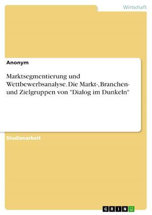 Bog, paperback Marktsegmentierung Und Wettbewerbsanalyse. Die Markt-, Branchen- Und Zielgruppen Von Dialog Im Dunkeln af Anonym