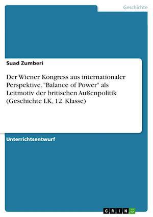 Bog, paperback Der Wiener Kongress Aus Internationaler Perspektive. Balance of Power ALS Leitmotiv Der Britischen Aussenpolitik (Geschichte Lk, 12. Klasse) af Suad Zumberi