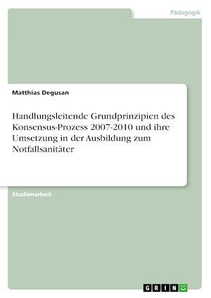 Bog, paperback Handlungsleitende Grundprinzipien Des Konsensus-Prozess 2007-2010 Und Ihre Umsetzung in Der Ausbildung Zum Notfallsanitater af Matthias Degusan