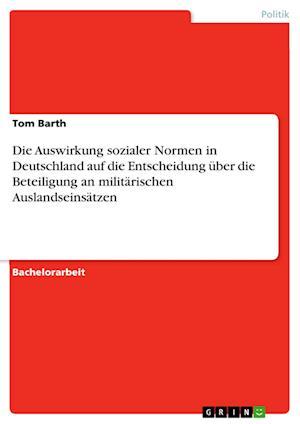 Bog, paperback Die Auswirkung Sozialer Normen in Deutschland Auf Die Entscheidung Uber Die Beteiligung an Militarischen Auslandseinsatzen af Tom Barth