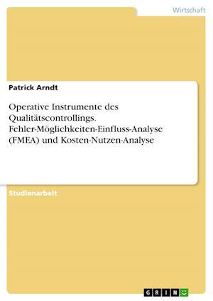 Bog, paperback Operative Instrumente Des Qualitatscontrollings. Fehler-Moglichkeiten-Einfluss-Analyse (Fmea) Und Kosten-Nutzen-Analyse af Patrick Arndt