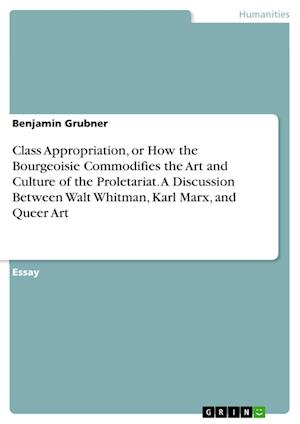 Bog, paperback Class Appropriation, or How the Bourgeoisie Commodifies the Art and Culture of the Proletariat. a Discussion Between Walt Whitman, Karl Marx, and Quee af Benjamin Grubner