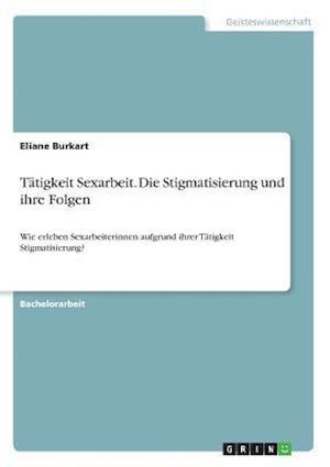 Bog, paperback Tatigkeit Sexarbeit. Die Stigmatisierung Und Ihre Folgen af Eliane Burkart