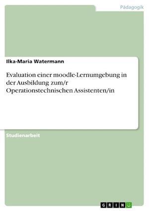Bog, paperback Evaluation Einer Moodle-Lernumgebung in Der Ausbildung Zum/R Operationstechnischen Assistenten/In af Ilka-Maria Watermann